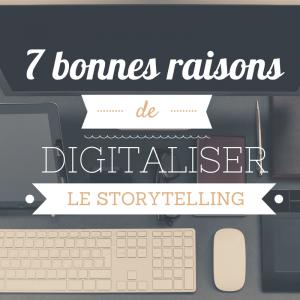 7 bonnes raisons de digitaliser le storytelling